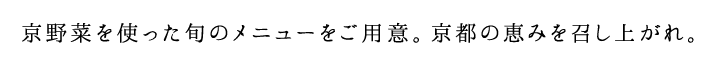 京野菜を使った旬のメニューをご用意。京都の恵みを召し上がれ。